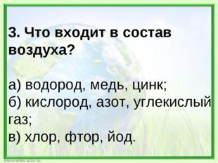 3. Что входит в состав воздуха? а) водород, медь, цинк; б) кислород, азот, уг