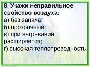 8. Укажи неправильное свойство воздуха: а) без запаха; б) прозрачный; в) при
