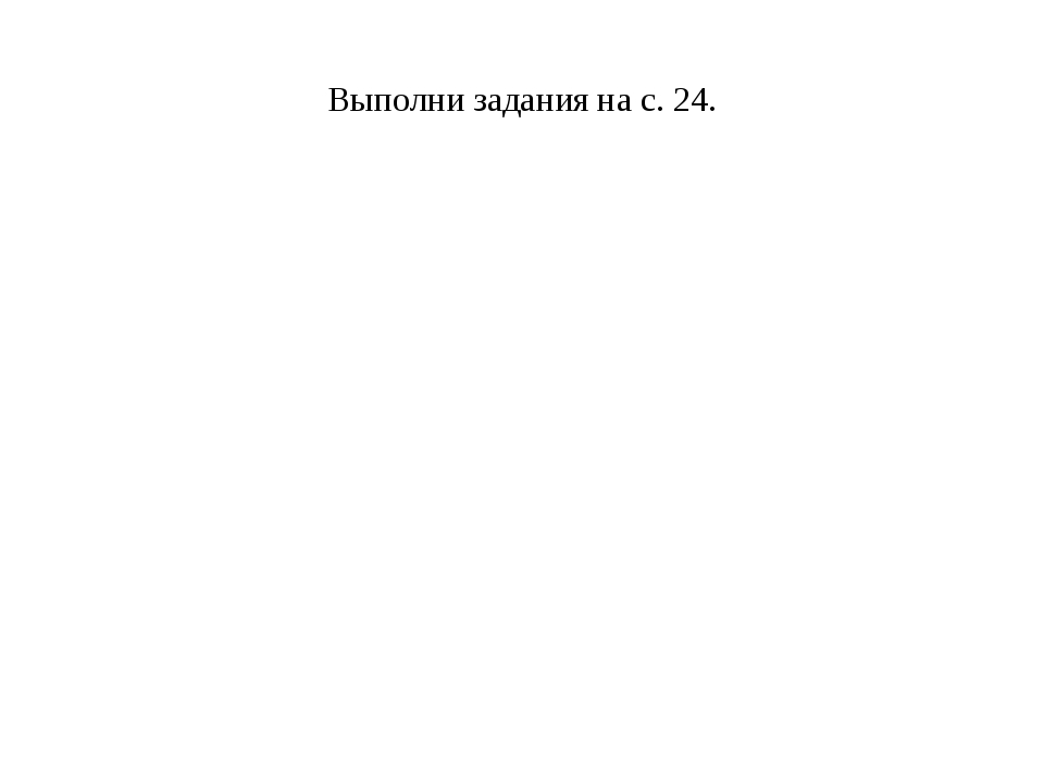 Выполни задания на с. 24.