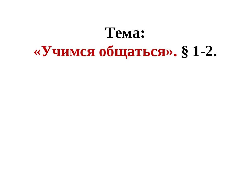 Тема: «Учимся общаться». § 1-2.