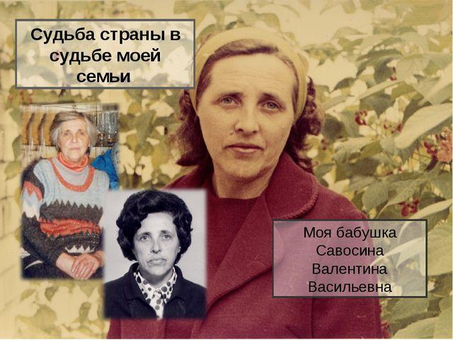 Судьба страны в судьбе моей семьи Моя бабушка Савосина Валентина Васильевна