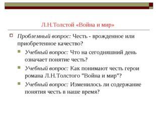 Л.Н.Толстой «Война и мир» Проблемный вопрос:Честь - врожденное или приобрете