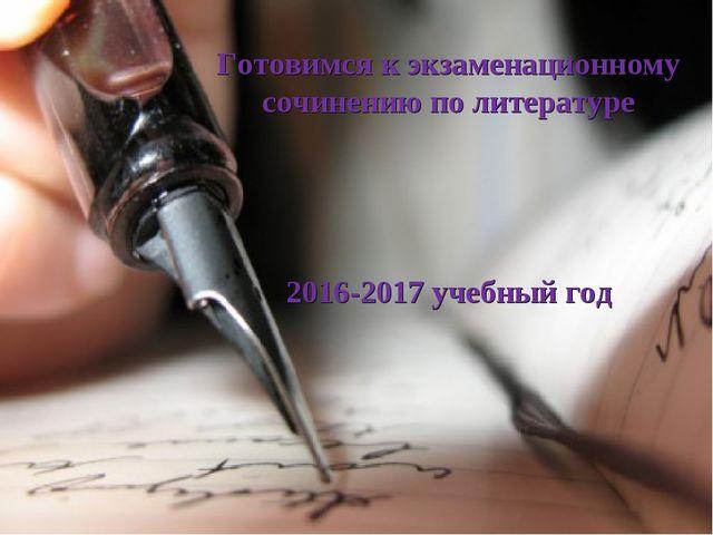 Готовимся к экзаменационному сочинению по литературе 2016-2017 учебный год