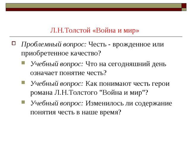 Л.Н.Толстой «Война и мир» Проблемный вопрос:Честь - врожденное или приобрете...