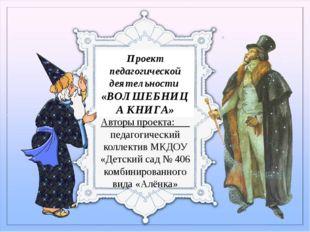Проект педагогической деятельности «ВОЛШЕБНИЦА КНИГА» Авторы проекта: педагог
