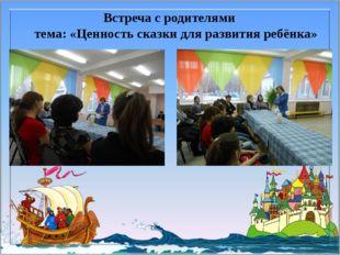 Встреча с родителями тема: «Ценность сказки для развития ребёнка»
