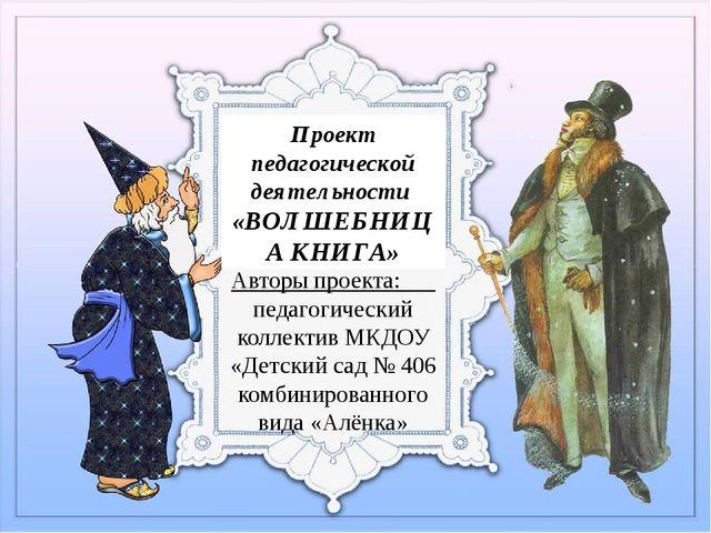 Проект педагогической деятельности «ВОЛШЕБНИЦА КНИГА» Авторы проекта: педагог...