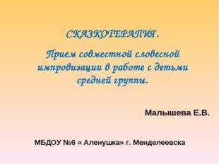 Малышева Е.В. МБДОУ №6 « Аленушка» г. Менделеевска СКАЗКОТЕРАПИЯ. Прием совм