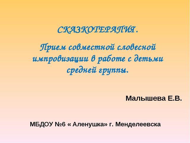 Малышева Е.В. МБДОУ №6 « Аленушка» г. Менделеевска СКАЗКОТЕРАПИЯ. Прием совм...