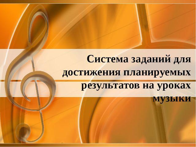 Система заданий для достижения планируемых результатов на уроках музыки