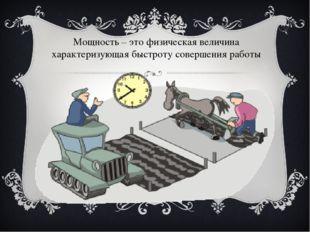 Мощность – это физическая величина характеризующая быстроту совершения работы