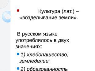 Культура (лат.) – «возделывание земли». В русском языке употреблялось в двух