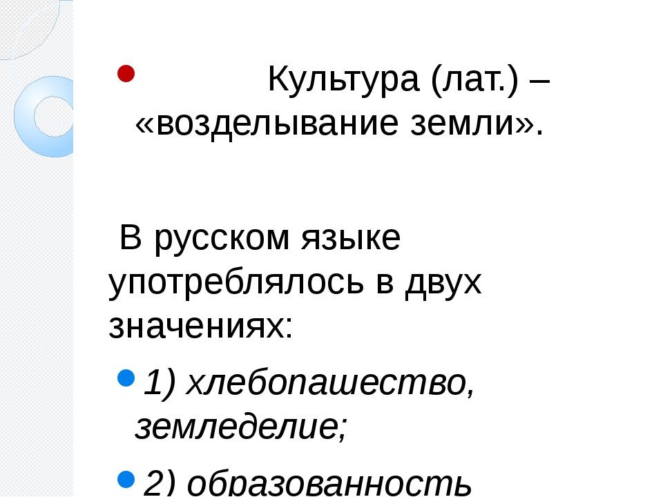 Культура (лат.) – «возделывание земли». В русском языке употреблялось в двух...