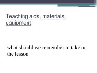 Teaching aids, materials, equipment what should we remember to take to the le