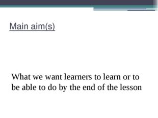 Main aim(s) What we want learners to learn or to be able to do by the end of