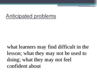 Anticipated problems what learners may find difficult in the lesson; what the