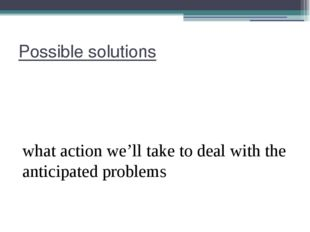 Possible solutions what action we'll take to deal with the anticipated problems