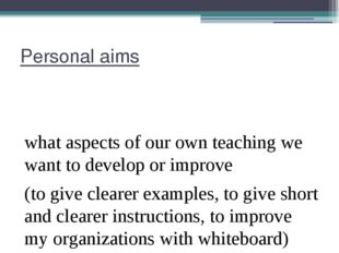 Personal aims what aspects of our own teaching we want to develop or improve