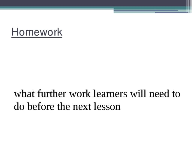 Homework what further work learners will need to do before the next lesson