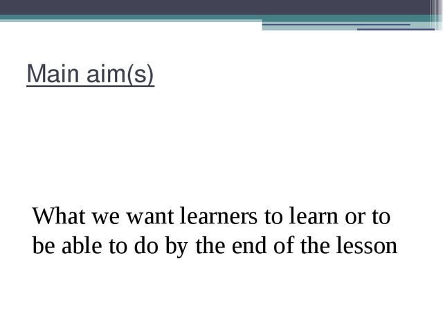 Main aim(s) What we want learners to learn or to be able to do by the end of...