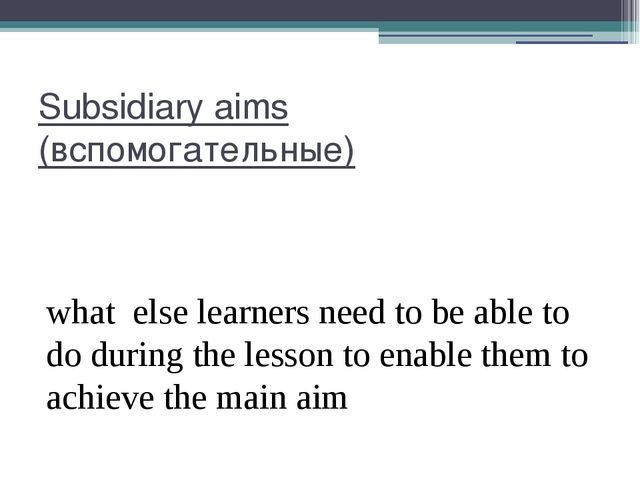 Subsidiary aims (вспомогательные) what else learners need to be able to do du...