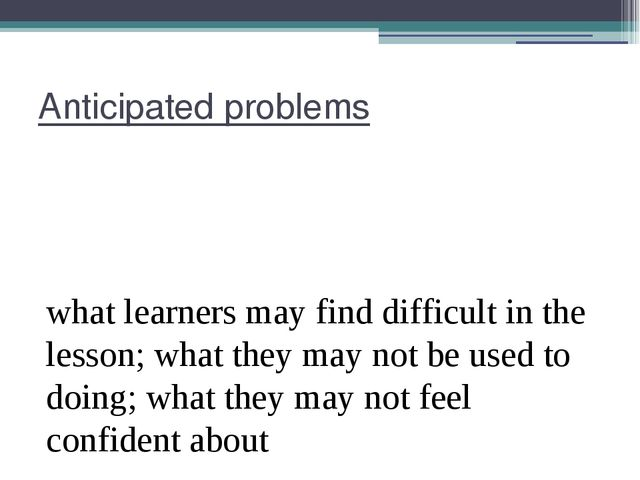Anticipated problems what learners may find difficult in the lesson; what the...