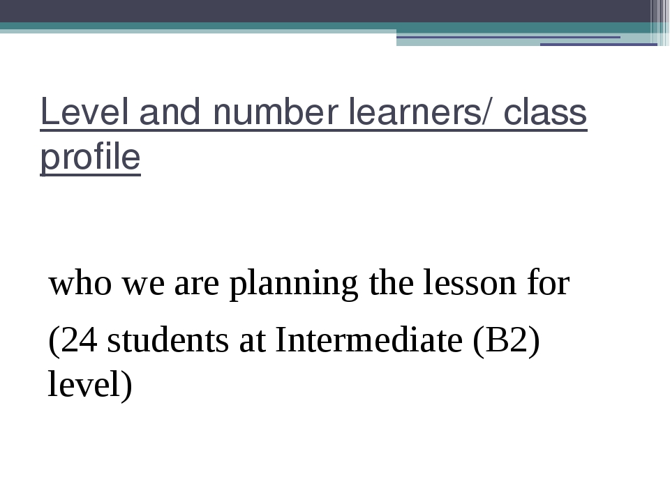 Level and number learners/ class profile who we are planning the lesson for (...