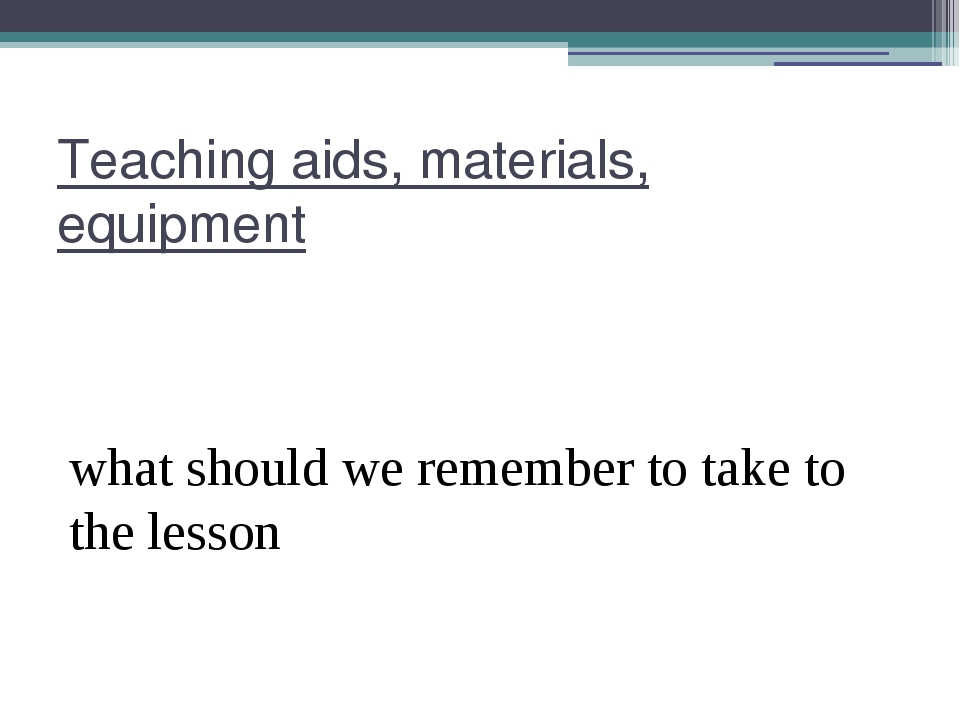 Teaching aids, materials, equipment what should we remember to take to the le...