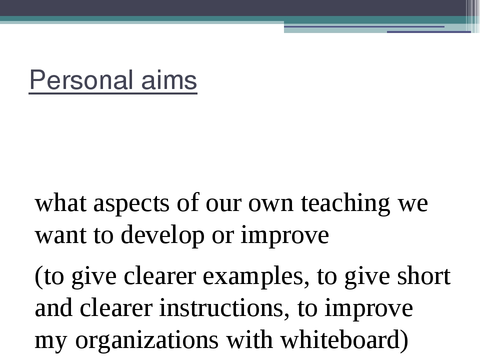 Personal aims what aspects of our own teaching we want to develop or improve...