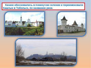 Казаки обосновались в покинутом селении и переименовали Кашлык в Тобольск, п