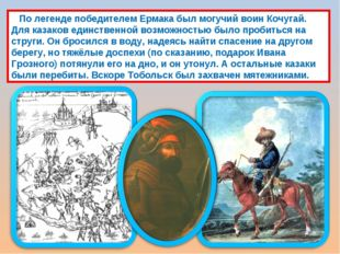 По легенде победителем Ермака был могучий воин Кочугай. Для казаков единстве