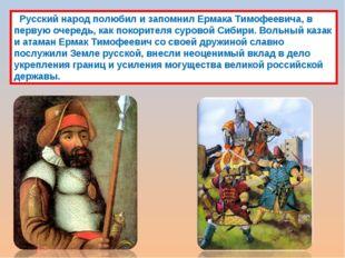 Русский народ полюбил и запомнил Ермака Тимофеевича, в первую очередь, как п