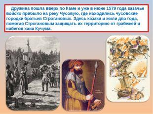 Дружина пошла вверх по Каме и уже в июне 1579 года казачье войско прибыло на