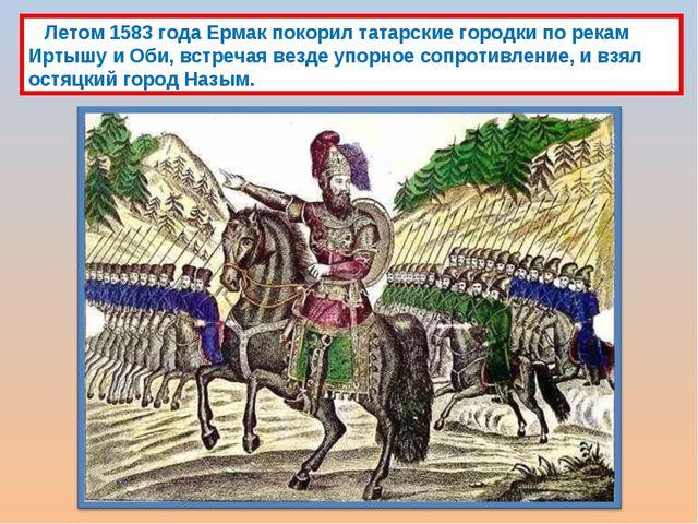 Летом 1583 года Ермак покорил татарские городки по рекам Иртышу и Оби, встре...