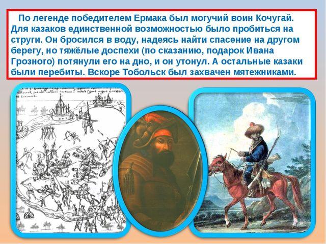 По легенде победителем Ермака был могучий воин Кочугай. Для казаков единстве...