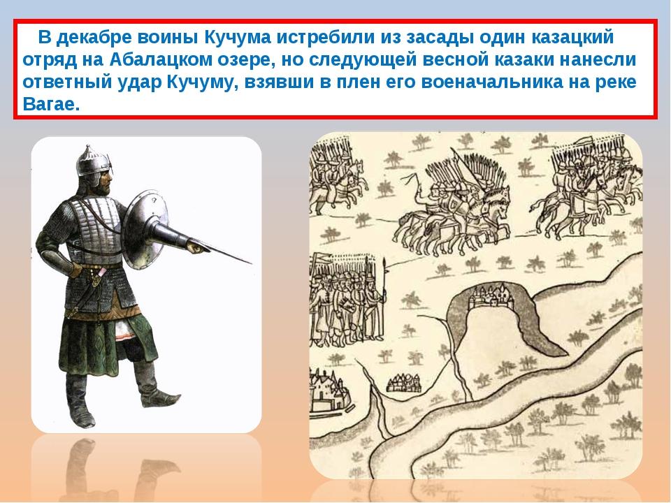 В декабре воины Кучума истребили из засады один казацкий отряд на Абалацком...