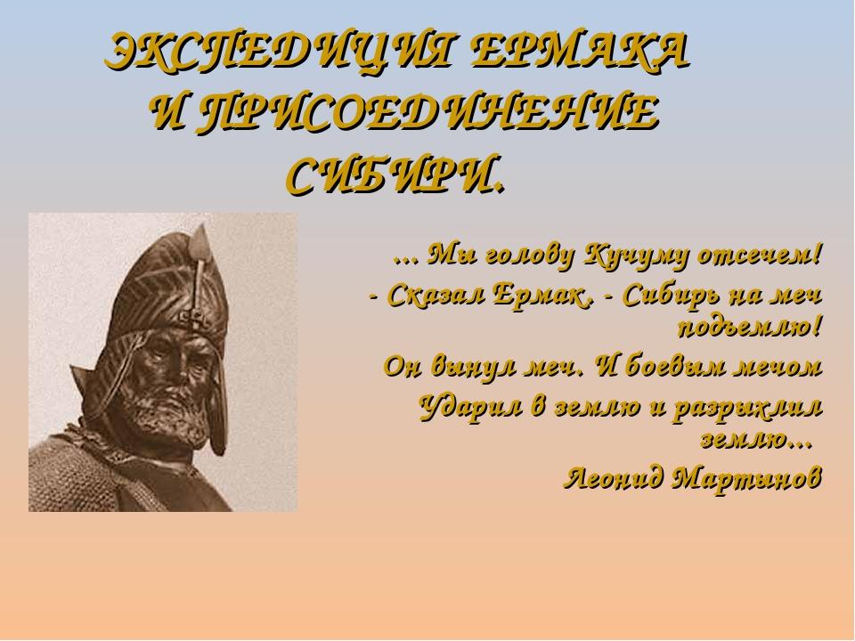 ЭКСПЕДИЦИЯ ЕРМАКА И ПРИСОЕДИНЕНИЕ СИБИРИ. ... Мы голову Кучуму отсечем! - Ска...
