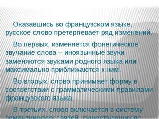 Оказавшись во французском языке, русское слово претерпевает ряд изменений. В