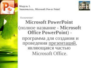Модуль 1. Знакомьтесь, Microsoft Power Point! Назначение! Microsoft PowerPoin