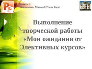 Модуль 1. Знакомьтесь, Microsoft Power Point! Выполнение творческой работы «М