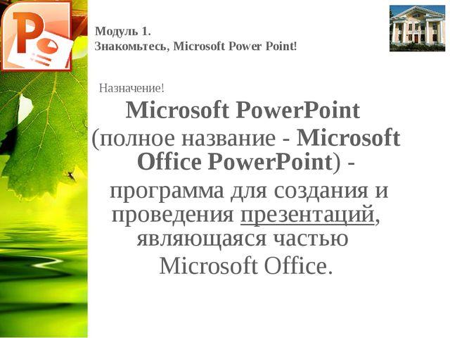 Модуль 1. Знакомьтесь, Microsoft Power Point! Назначение! Microsoft PowerPoin...