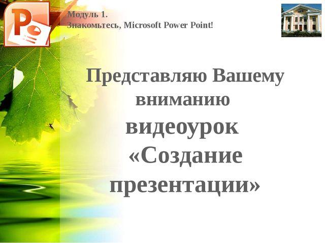 Модуль 1. Знакомьтесь, Microsoft Power Point! Представляю Вашему вниманию вид...