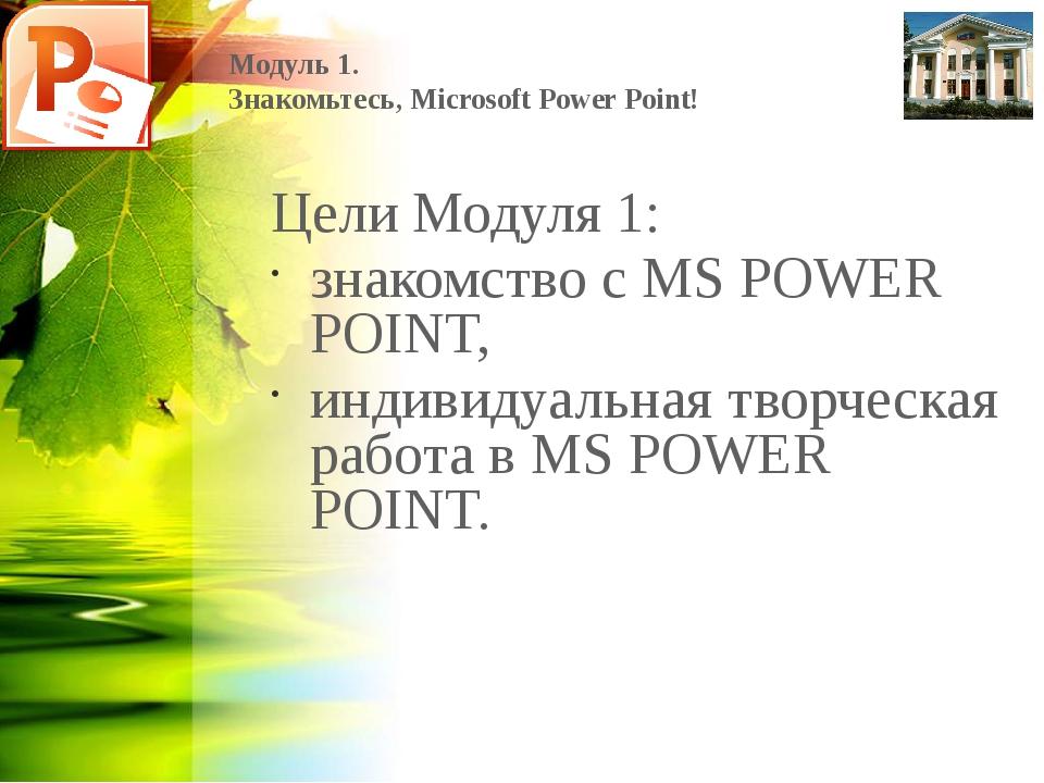 Модуль 1. Знакомьтесь, Microsoft Power Point! Цели Модуля 1: знакомство с MS...