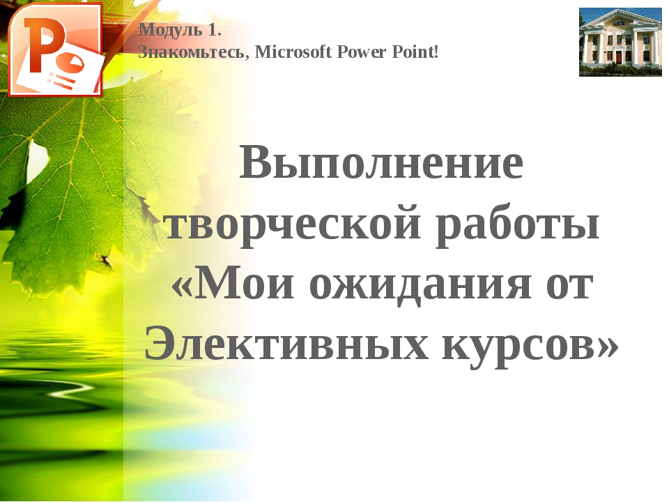 Модуль 1. Знакомьтесь, Microsoft Power Point! Выполнение творческой работы «М...
