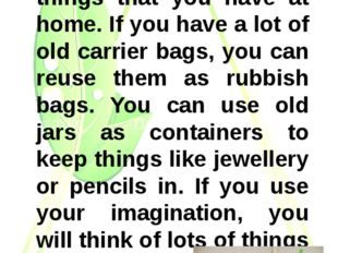 You can reuse a lot of things that you have at home. If you have a lot of ol