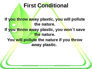 First Conditional If you throw away plastic, you will pollute the nature. If