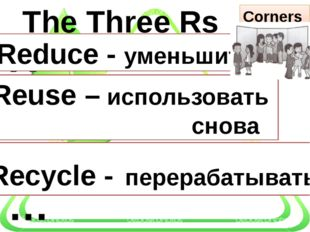 R … R … R … Corners The Three Rs Reduce - уменьшить Reuse – использовать сно