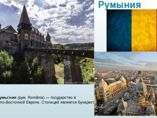 Румыния Румы́ния(рум.România)—государствовЮго-Восточной Европе. Столице