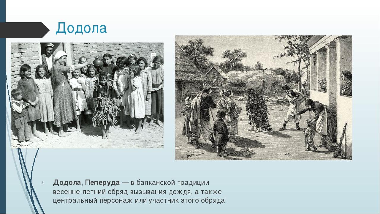 Додола Додола,Пеперуда— в балканской традиции весенне-летний обряд вызывани...