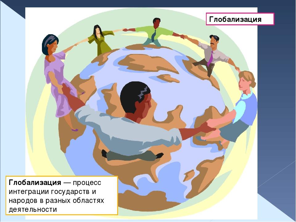 Глобализация Глобализация — процесс интеграции государств и народов в разных...